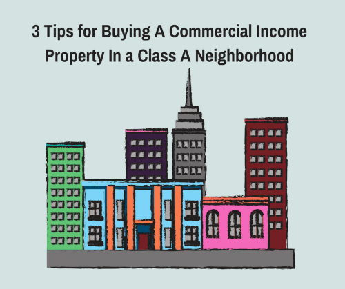 3 Tips for Buying A Commercial Income Property In a Class A Neighborhood